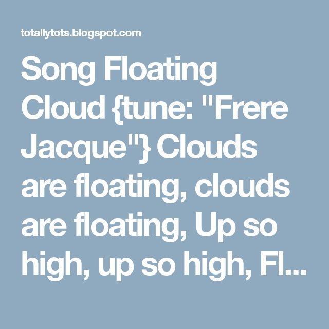 "Song  Floating Cloud {tune: ""Frere Jacque""}  Clouds are floating, clouds are floating,  Up so high, up so high,  Floating up above us, floating up above us,  In the sky, in the sky."