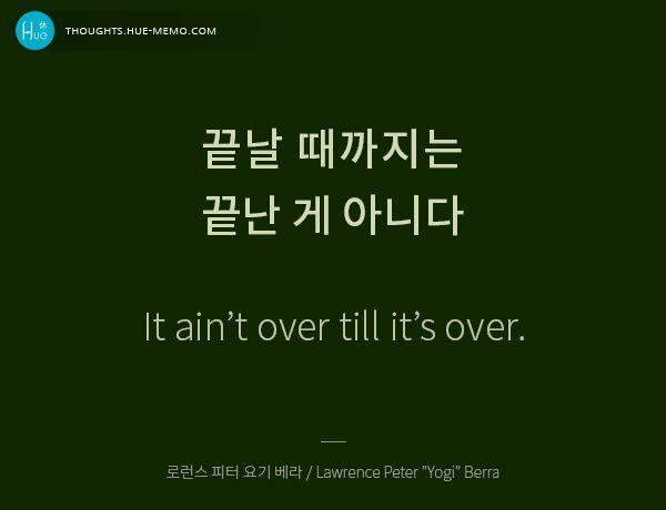 """#오늘의명언, 2015.10.05, #휴명언 #희망 끝날 때까지는 끝난 게 아니다. It ain't over till it's over. - 로런스 피터 요기 베라 / Lawrence Peter """"Yogi"""" Berra 다른 명언을 더 구경하시려면 ▶주제 / 인물별, 명언감상 등 더 많은 명언 구경하기 http://thoughts.hue-memo.kr/thought-of-the-day ▶이미지 명언 만들기  http://thoughts.hue-memo.kr/thougths_image ▶퀴즈로 읽는 명언 > 명언 퀴즈 http://thoughts.hue-memo.kr/quiz-today"""
