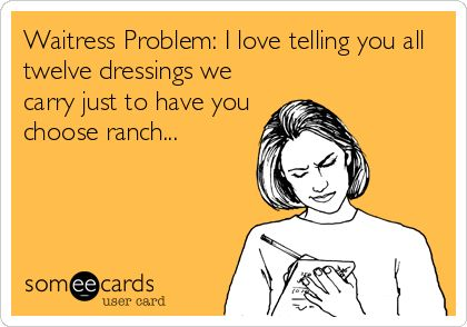Waitress Problem: I love telling you all twelve dressings we carry just to have you choose ranch...