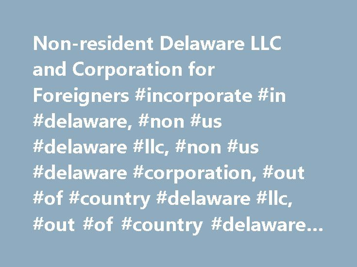 Non-resident Delaware LLC and Corporation for Foreigners #incorporate #in #delaware, #non #us #delaware #llc, #non #us #delaware #corporation, #out #of #country #delaware #llc, #out #of #country #delaware #corporation http://cleveland.remmont.com/non-resident-delaware-llc-and-corporation-for-foreigners-incorporate-in-delaware-non-us-delaware-llc-non-us-delaware-corporation-out-of-country-delaware-llc-out-of-country-dela/  # Non-U.S. Delaware LLC Non-U.S. Delaware Corporation How do I form a…
