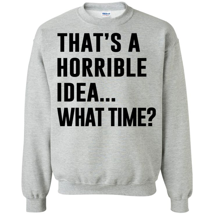 That's a horrible idea... What time? - T-shirts, Hoodies & Sweatshirts avail... 1