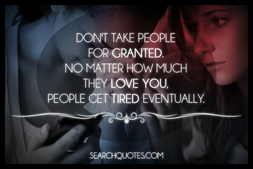 Quotes Taking For Granted: Don't Take People For Granted. No Matter How Much They