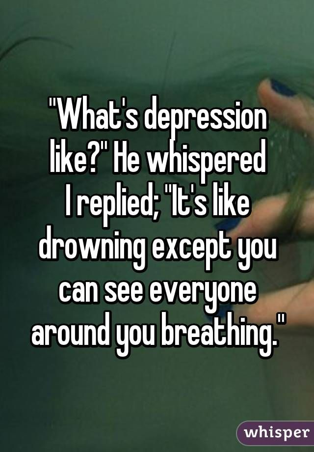 """""""What's depression like?"""" He whispered I replied; """"It's like drowning except you can see everyone around you breathing."""""""