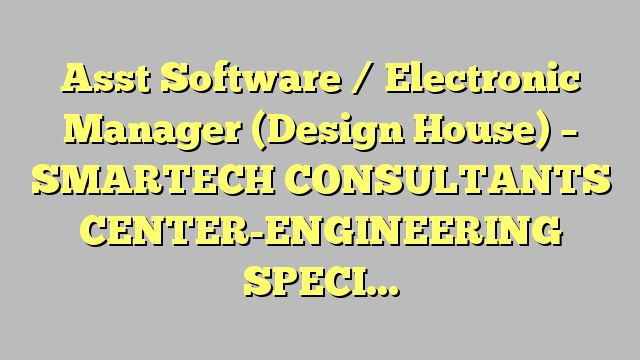 Asst Software / Electronic  Manager (Design House) - SMARTECH CONSULTANTS CENTER-ENGINEERING SPECIALIST