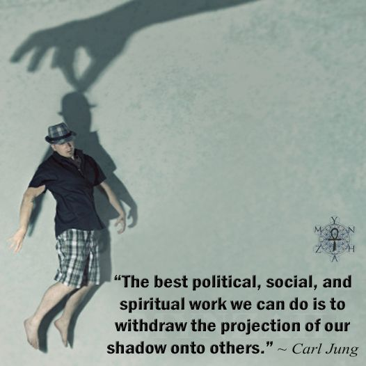 """The best political, social, and spiritual work we can do is to withdraw the projection of our shadow onto others."" ~ Carl Jung"