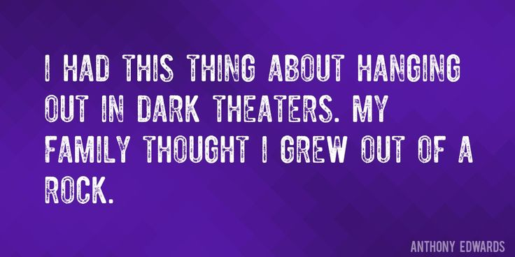 Quote by Anthony Edwards => I had this thing about hanging out in dark theaters. My family thought I grew out of a rock.