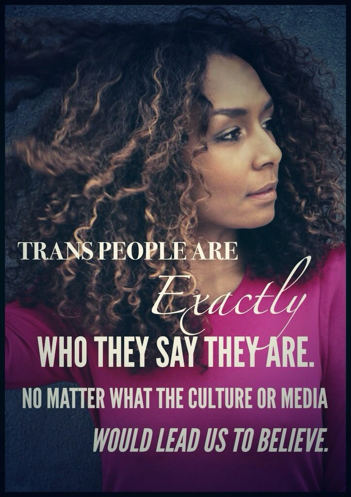 """Trans people are exactly who they say they are. No matter what the culture or media would lead us to believe.""  [follow this link to find a short video featuring the testimony transgender people and their families: http://www.thesociologicalcinema.com/1/post/2012/07/transforming-family-when-pregnant-woman.html]"