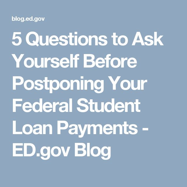 5 Questions to Ask Yourself Before Postponing Your Federal Student Loan Payments - ED.gov Blog