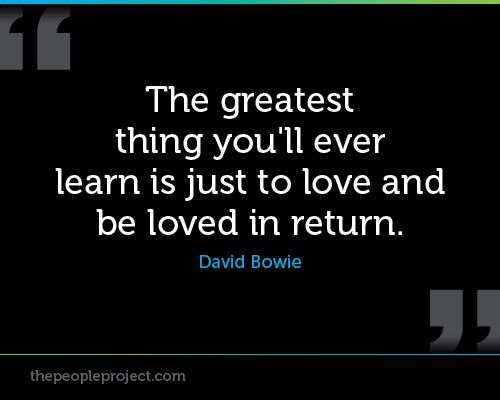 The greatest thing youll ever learn is just to love and be loved in return. - David Bowie http://thepeopleproject.com/share-a-quote.php