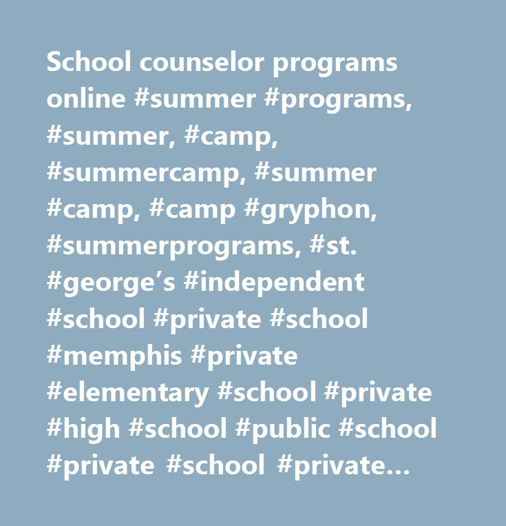 School counselor programs online #summer #programs, #summer, #camp, #summercamp, #summer #camp, #camp #gryphon, #summerprograms, #st. #george's #independent #school #private #school #memphis #private #elementary #school #private #high #school #public #school #private #school #private #school #collierville #private #school #germantown #private #school #memphis #parochial #school #independent #school #memphis #collierville #germantown #shelby #county #fayette #county #memphis #relocation #head…