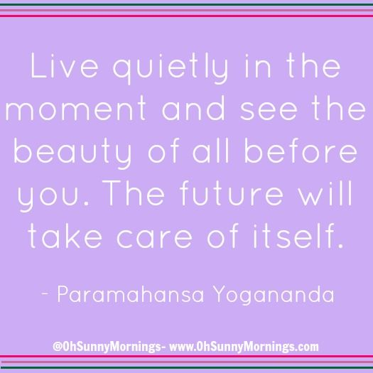 """""""Live quietly in the moment and see the beauty of all before you. The future will take care of itself."""" - Paramahansa Yogananda"""