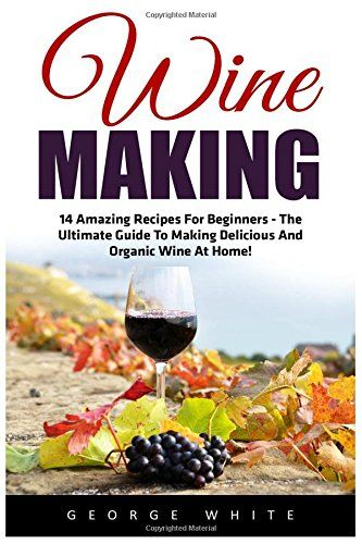 Wine Making: 14 Amazing Recipes for Beginners – The Ultimate Guide to Making Delicious and Organic Wine at Home! (Home Brew, Wine Making, Wine Recipes) – Wine Shop