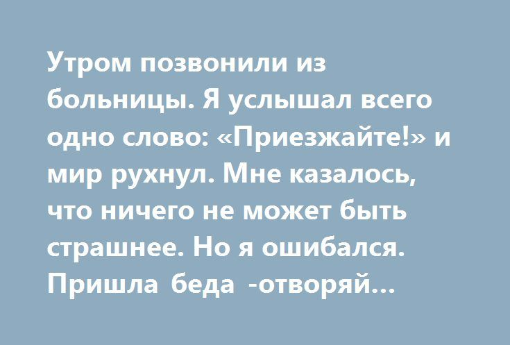Утром позвонили из больницы. Я услышал всего одно слово: «Приезжайте!» и мир рухнул. Мне казалось, что ничего не может быть страшнее. Но я ошибался. Пришла беда -отворяй ворота! http://kleinburd.ru/news/utrom-pozvonili-iz-bolnicy-ya-uslyshal-vsego-odno-slovo-priezzhajte-i-mir-ruxnul-mne-kazalos-chto-nichego-ne-mozhet-byt-strashnee-no-ya-oshibalsya-prishla-beda-otvoryaj-vorota/