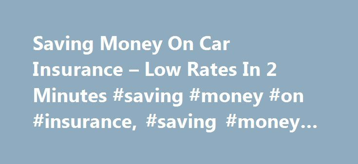 Saving Money On Car Insurance – Low Rates In 2 Minutes #saving #money #on #insurance, #saving #money #on #car #insurance http://oregon.remmont.com/saving-money-on-car-insurance-low-rates-in-2-minutes-saving-money-on-insurance-saving-money-on-car-insurance/  # Saving Money On Car Insurance – Looking for the best insurance rates? Compare all types of insurance quotes today and get lowest rates. Insurance quotes – easy, fast and free. – wjisxrckmqg Music insurance company protects you against…