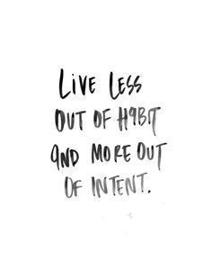 live less out of habit and more out of intent -  inspiration quote