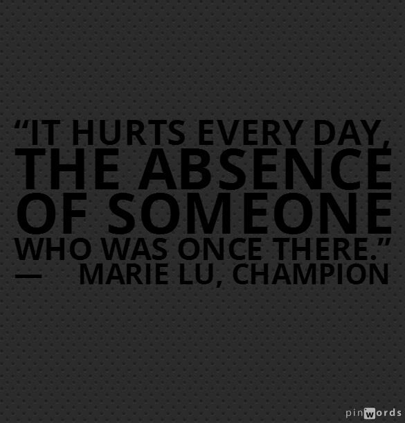 It hurts every day, the absence of someone who was once there. - Marie Lu, Champion #book #quotes