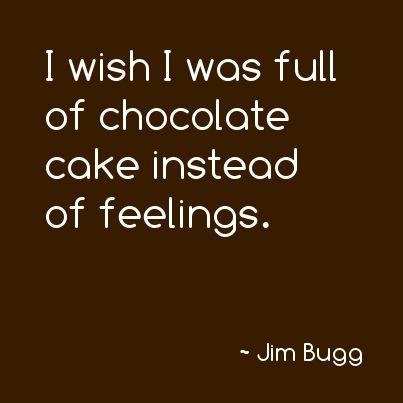 I wish I was full of chocolate cake instead of feelings...