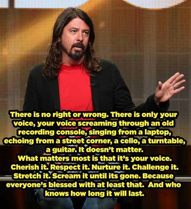 When he encouraged people to make the most of their unique talents.   17 Times Dave Grohl Was Totally Right About Everything