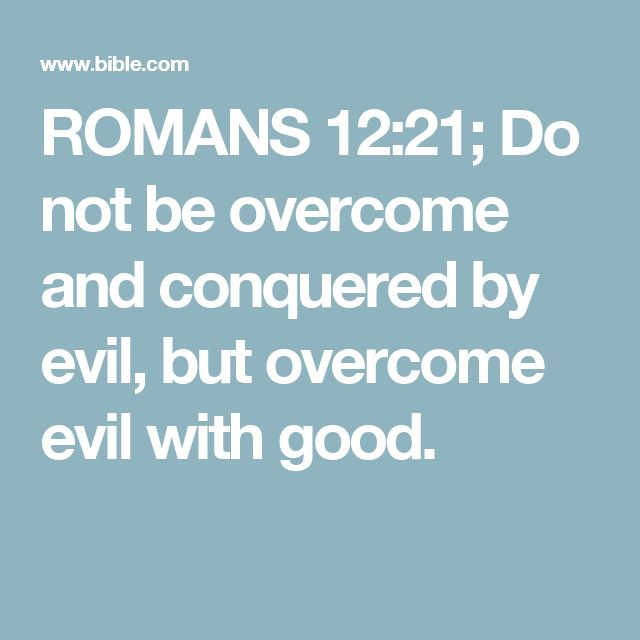 ROMANS 12:21; Do not be overcome and conquered by evil, but overcome evil with good.