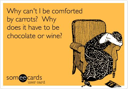 Why can't I be comforted by carrots? Why does it have to be chocolate or wine? | Confession Ecard | someecards.com