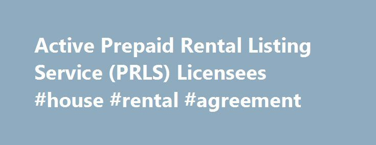 """Active Prepaid Rental Listing Service (PRLS) Licensees #house #rental #agreement http://renta.remmont.com/active-prepaid-rental-listing-service-prls-licensees-house-rental-agreement/  #rental list # Active Prepaid Rental Listing Service (PRLS) Licensees """"Prepaid rental listing service"""" means the business of supplying prospective tenants with listings of residential real properties for tenancy, by publication or otherwise, pursuant to an arrangement under which the prospective tenants are…"""