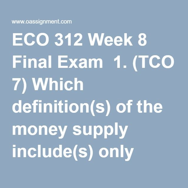 "ECO 312 Week 8 Final Exam  1. (TCO 7) Which definition(s) of the money supply include(s) only items which are directly and immediately usable as a medium of exchange?  2. (TCO 7) Which of the following ""backs"" the value of money in the United States?  3. (TCO 7) The Federal Reserve System consists of which of the following?  4. (TCO 7) When the Fed acts as a ""lender of last resort"", like it did in the financial crisis of 2007-2008, it is performing its role of  5. (TCO 7) Other things being…"