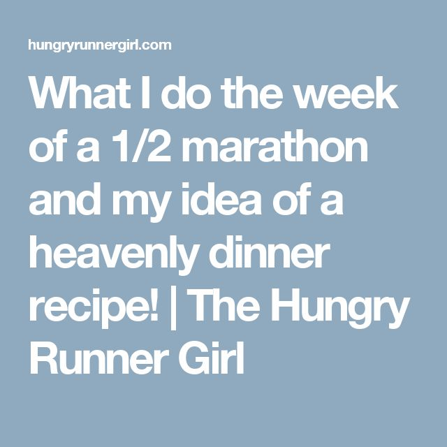 What I do the week of a 1/2 marathon and my idea of a heavenly dinner recipe! | The Hungry Runner Girl