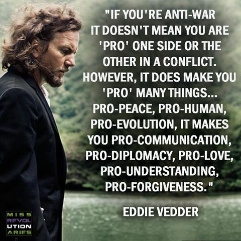 """""""If you're anti-war it doesn't mean you are 'Pro' one side or the other in a conflict. However, it does make you 'Pro' many things…Pro-Peace, Pro-Human, Pro-Evolution, it makes you Pro-Communication, Pro-Diplomacy, Pro-Love, Pro-Understanding, Pro-Forgiveness."""" ~ Eddie Vedder"""