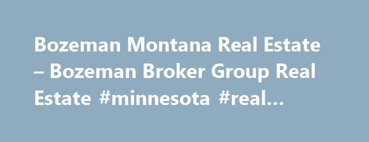 Bozeman Montana Real Estate – Bozeman Broker Group Real Estate #minnesota #real #estate http://real-estate.remmont.com/bozeman-montana-real-estate-bozeman-broker-group-real-estate-minnesota-real-estate/  #bozeman montana real estate # Bozeman Montana Real Estate Your Source for Bozeman Real Estate Bozeman Broker Group offers unparalleled service to ALL clients in the Bozeman Montana real estate market. Your complete satisfaction with our service and representation is our number one priority…