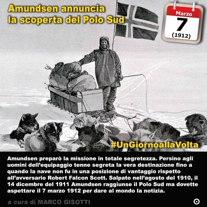 7 marzo 1912: Roald Amundsen annuncia la scoperta del Polo Sud  Immaginate un mondo da esplorare. Oggi per farlo occorre ricorrere alla fantascienza: il nostro pianeta non ha un solo angolo che sia davvero inesplorato e dove luomo non è arrivato certo possono arrivare telecamere e satelliti dal cielo. Ma un secolo fa sulla Terra cerano ancora luoghi dove nessuno era mai giunto prima. Il Polo Sud era uno di questi. E Roald Amundsen un uomo abbastanza ambizioso da voler lasciare una traccia di…