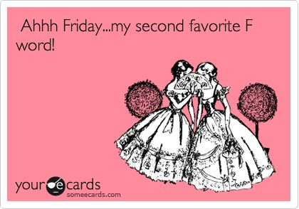 Ahhh Friday...my second favorite F word!