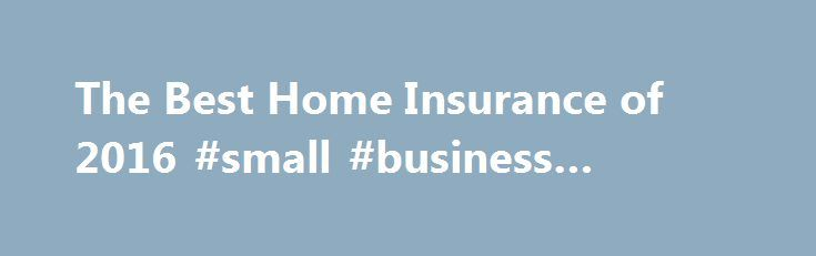 The Best Home Insurance of 2016 #small #business #finance http://insurance.remmont.com/the-best-home-insurance-of-2016-small-business-finance/  #homeowner insurance # Homeowners Insurance Review April 21, 2014 If you have lived in your home for decades or have just made your first home purchase, it makes sense to have a good homeowners insurance policy to protect your home and your belongings. The majority of mortgage lenders require homeowners insurance, and even if you […]The post The Best…