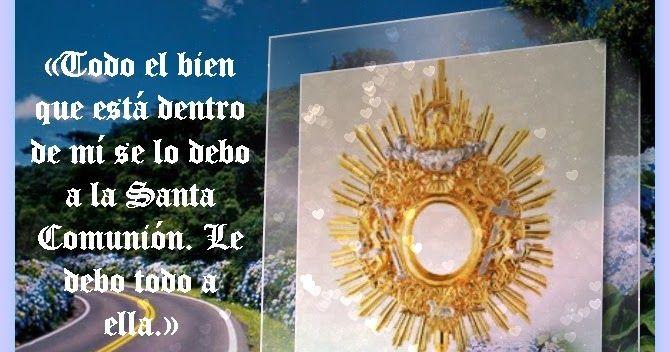 TODO SE LO DEBO A LA SANTA COMUNIÓN La Comunión es recibir a Jesucristo sacramentado en la Eucaristía; de manera que, al comulgar, entra en nosotros mismos   Jesucristo vivo, verdadero Dios y verdadero hombre, con su cuerpo, sangre, alma y divinidad.- See more  at:http://mariamcontigo.blogspot.com/2016/06/santa-misa-para-hoy-120616.html