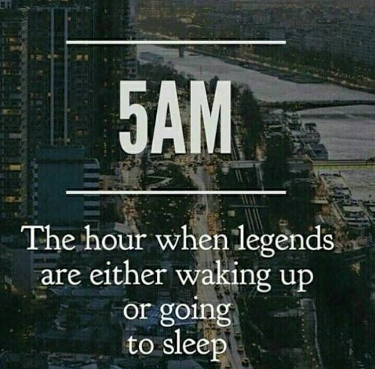 5am,the hour when legends are either waking up,or going to sleep,meme