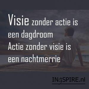 Spreuk – Visie zonder actie is een dagdroom. Actie zonder visie is een nachtmerrie.