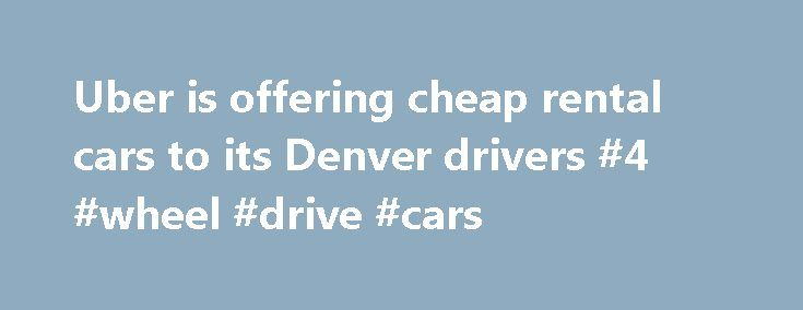 Uber is offering cheap rental cars to its Denver drivers #4 #wheel #drive #cars http://car.nef2.com/uber-is-offering-cheap-rental-cars-to-its-denver-drivers-4-wheel-drive-cars/  #rental cars cheap # Uber is offering cheap rental cars to its Denver drivers But[...]