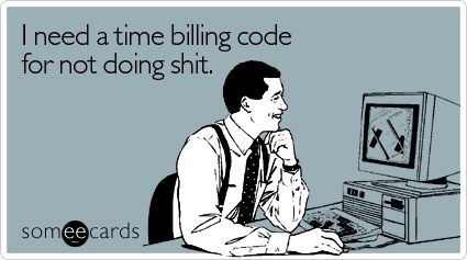I need a time billing code for not doing shit.: Work Funny, Codes Mousepad, Work Quotes, Greeting Cards, Funny Stuff, Time Bill, Bill Codes, Back To Work, True Stories