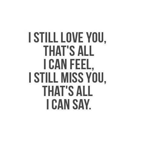 i still love you, that's all i can feel, I still miss you, that's all i can say. quotes & things quotes quote words word sayings saying loves love loving relationships heartbreak heartbreaker heartbreaks kissing kisses kiss sadness feelings feeling