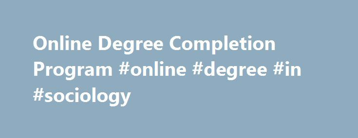 Online Degree Completion Program #online #degree #in #sociology http://washington.nef2.com/online-degree-completion-program-online-degree-in-sociology/  # Online Degree Completion Program (BA in Sociology) – Please read program overview below carefully. Program Overview The Department of Sociology at Fayetteville State University (FSU) offers an online degree completion program with the objectives of preparing students for teaching in secondary schools, engaging in further study at the…