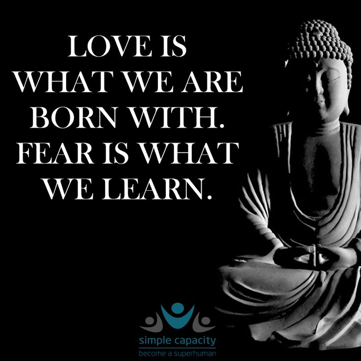 Love is what we are born with. Fear is what we learn.  Buddha