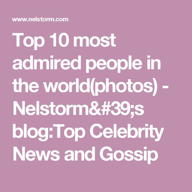 Top 10 most admired people in the world(photos) - Nelstorm's blog:Top Celebrity News and Gossip