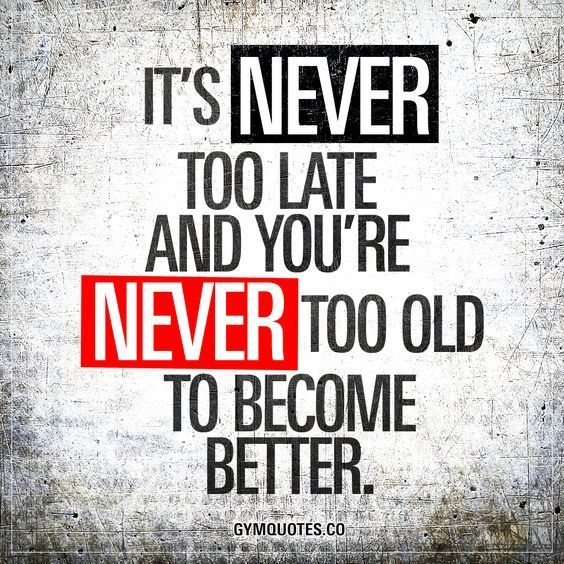 it s never too late and you re never too old to become better