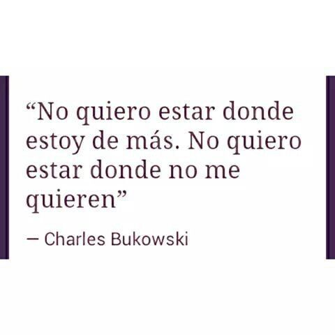 """""""No quiero estar donde estoy de más. No quiero estar donde no me quieren"""". Charles Bukowski"""