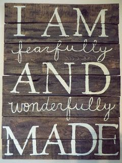 Psalm 139:14 I praise you because I am fearfully and wonderfully made; your works are wonderful, I know that full well.