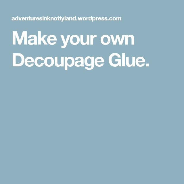Make your own Decoupage Glue.