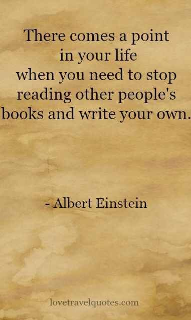 """There comes a point in your life when you need to stop reading other people's books and write your own"" -Albert Einstein"