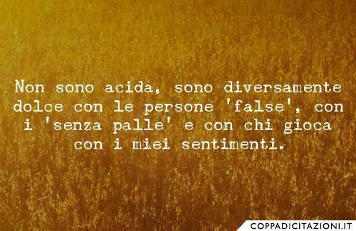 Non sono acida, sono diversamente dolce con le persone 'false', con i 'senza…