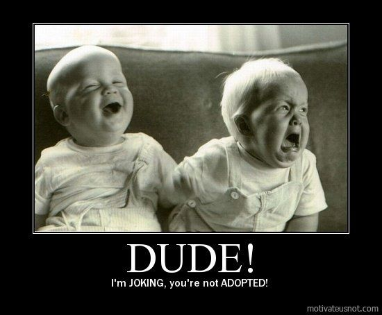 Dude! Im JOKING. Youre not ADOPTED.