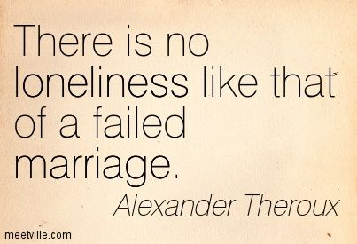 There is no loneliness like that of a failed marriage. Alexander Theroux
