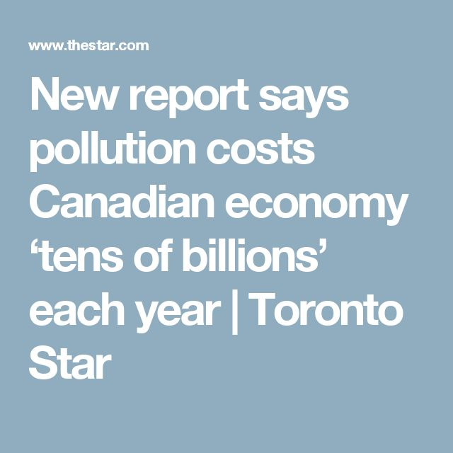 New report says pollution costs Canadian economy 'tens of billions' each year | Toronto Star